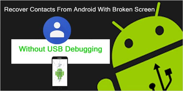 Retrieve Contacts From Screen Broken Android Without USB Debugging